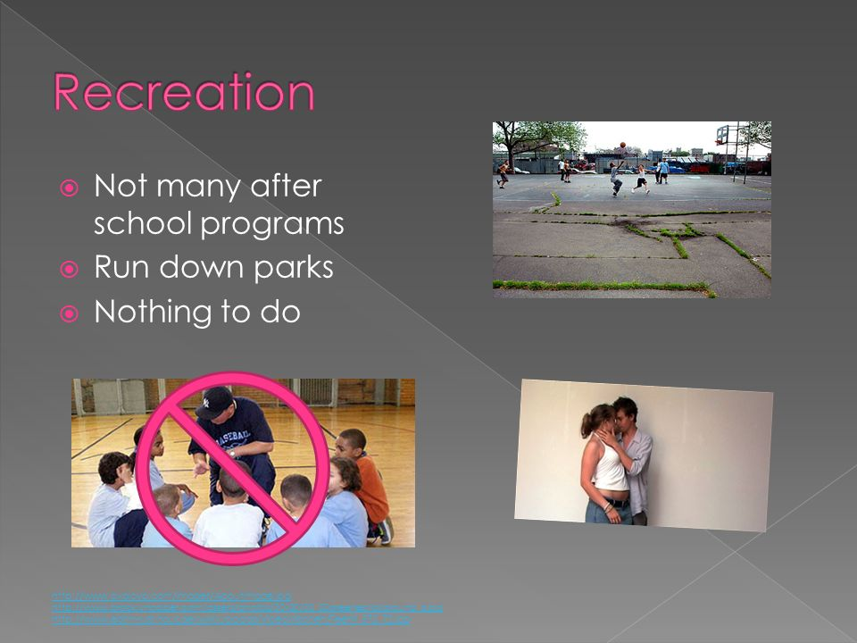 Recreation Not many after school programs Run down parks Nothing to do