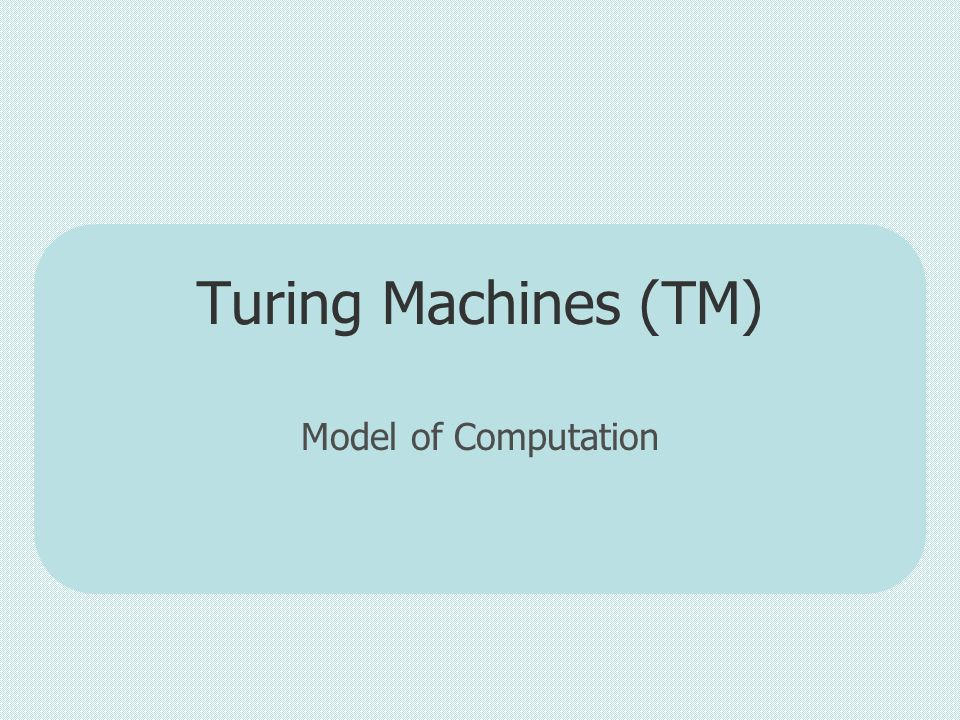 Turing Machines (TM) Model of Computation