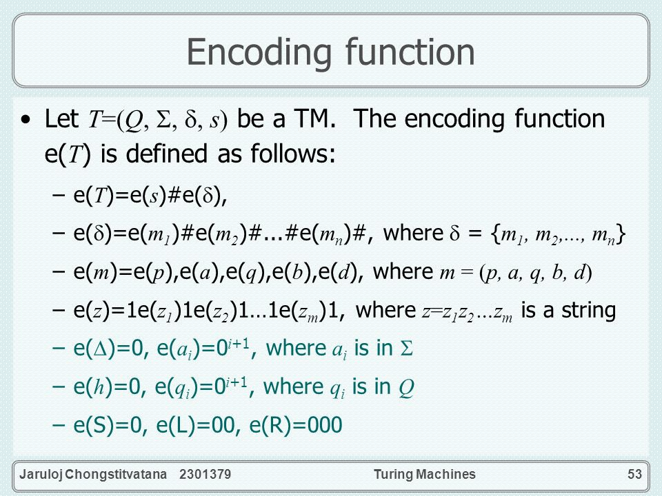 Encoding function Let T=(Q, , , s) be a TM. The encoding function e(T) is defined as follows: e(T)=e(s)#e(),