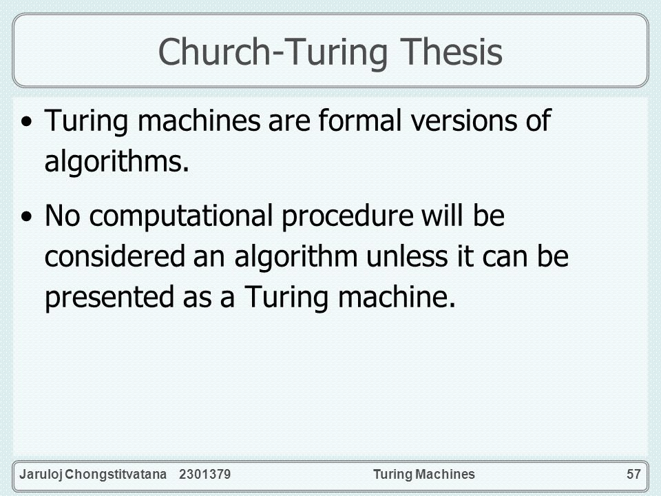 Church-Turing Thesis Turing machines are formal versions of algorithms.