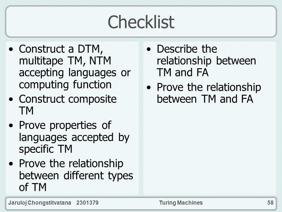 Checklist Construct a DTM, multitape TM, NTM accepting languages or computing function. Construct composite TM.