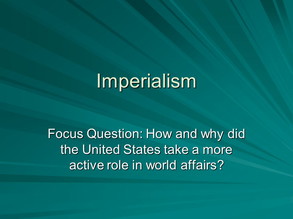 Imperialism Focus Question: How and why did the United States take a more active role in world affairs