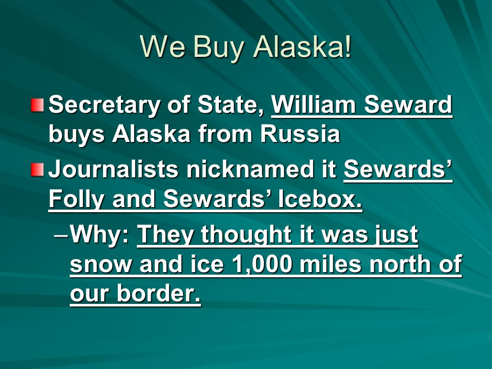 We Buy Alaska! Secretary of State, William Seward buys Alaska from Russia. Journalists nicknamed it Sewards' Folly and Sewards' Icebox.