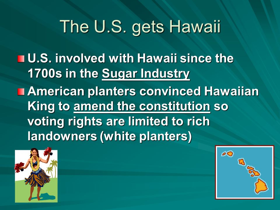 The U.S. gets Hawaii U.S. involved with Hawaii since the 1700s in the Sugar Industry.