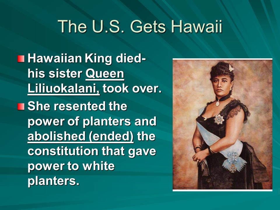 The U.S. Gets Hawaii Hawaiian King died- his sister Queen Liliuokalani, took over.