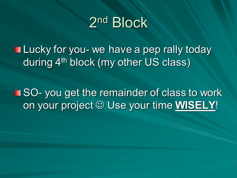 2nd Block Lucky for you- we have a pep rally today during 4th block (my other US class)