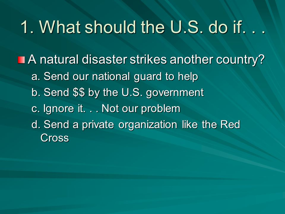 1. What should the U.S. do if. . . A natural disaster strikes another country a. Send our national guard to help.