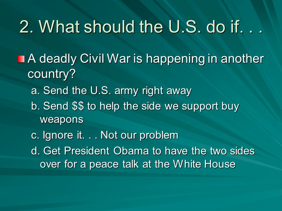 2. What should the U.S. do if. . . A deadly Civil War is happening in another country a. Send the U.S. army right away.