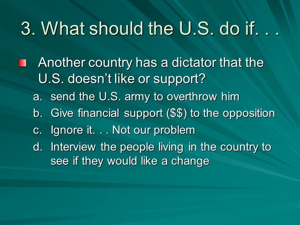 3. What should the U.S. do if. . . Another country has a dictator that the U.S. doesn't like or support