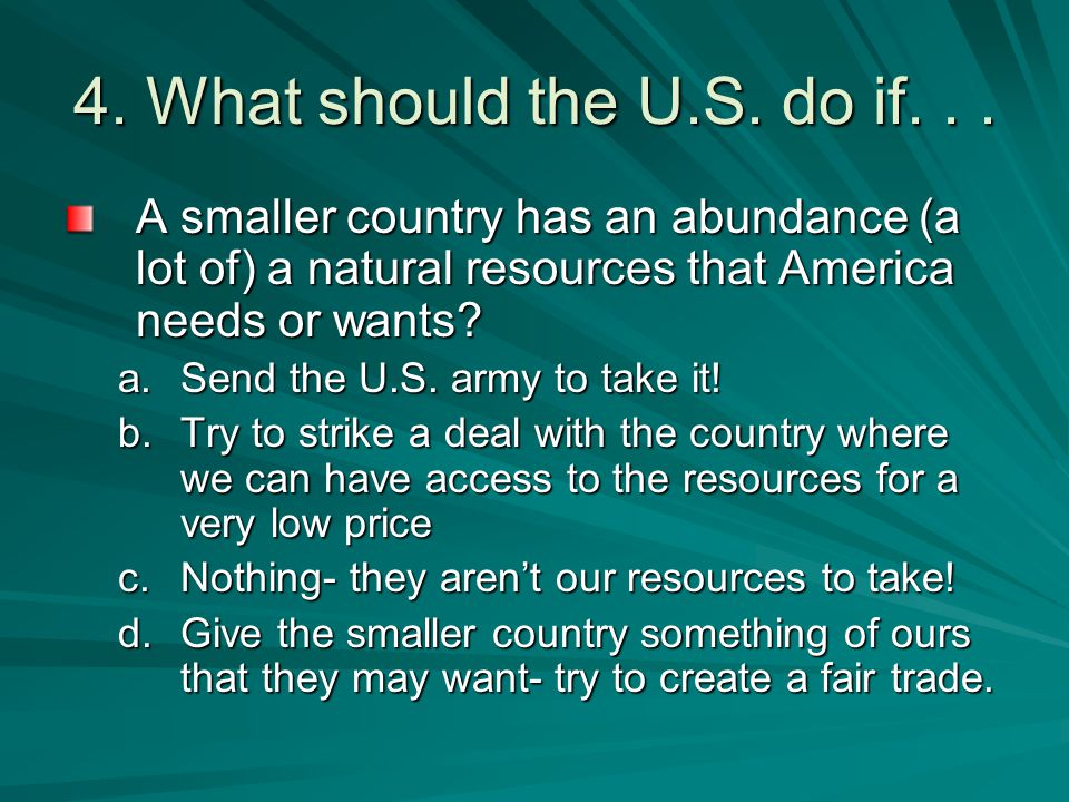4. What should the U.S. do if. . . A smaller country has an abundance (a lot of) a natural resources that America needs or wants