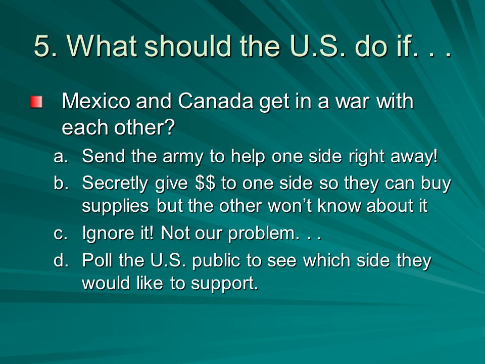 5. What should the U.S. do if. . . Mexico and Canada get in a war with each other Send the army to help one side right away!