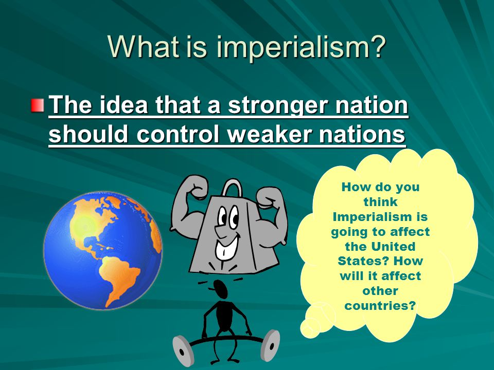 What is imperialism The idea that a stronger nation should control weaker nations.