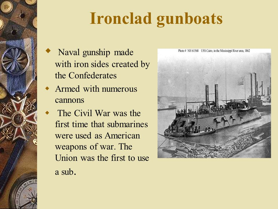Ironclad gunboats Naval gunship made with iron sides created by the Confederates. Armed with numerous cannons.