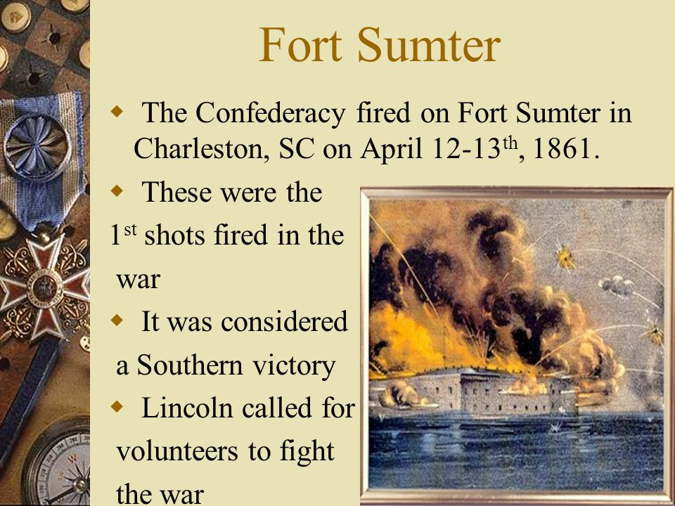 Fort Sumter The Confederacy fired on Fort Sumter in Charleston, SC on April 12-13th, 1861. These were the.
