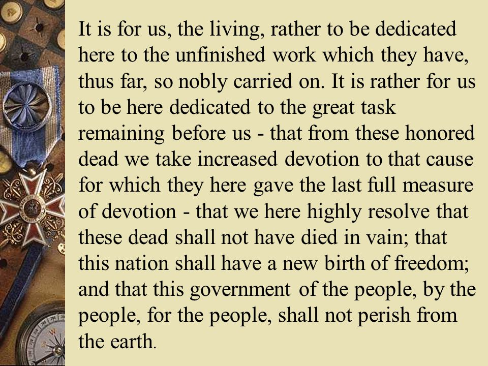 It is for us, the living, rather to be dedicated here to the unfinished work which they have, thus far, so nobly carried on.