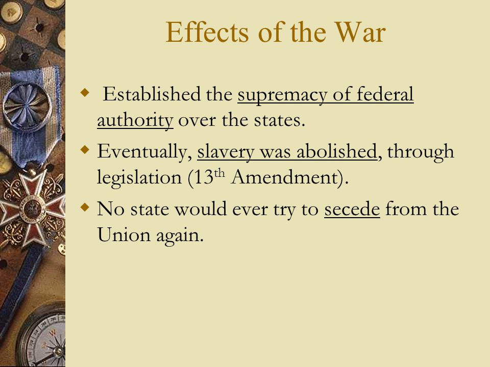 Effects of the War Established the supremacy of federal authority over the states.