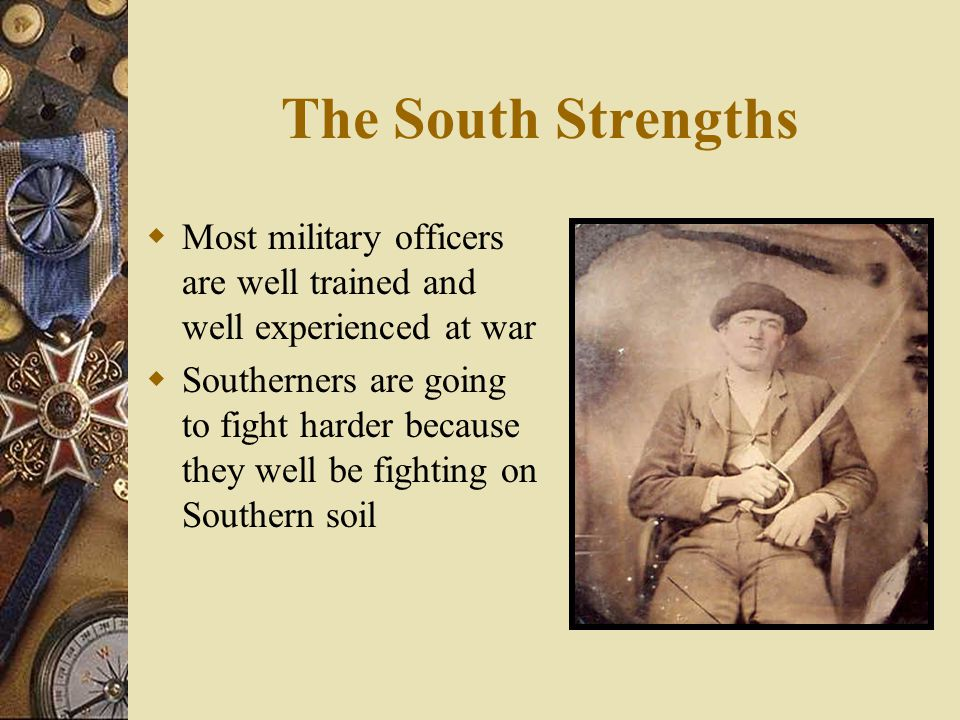 The South Strengths Most military officers are well trained and well experienced at war.