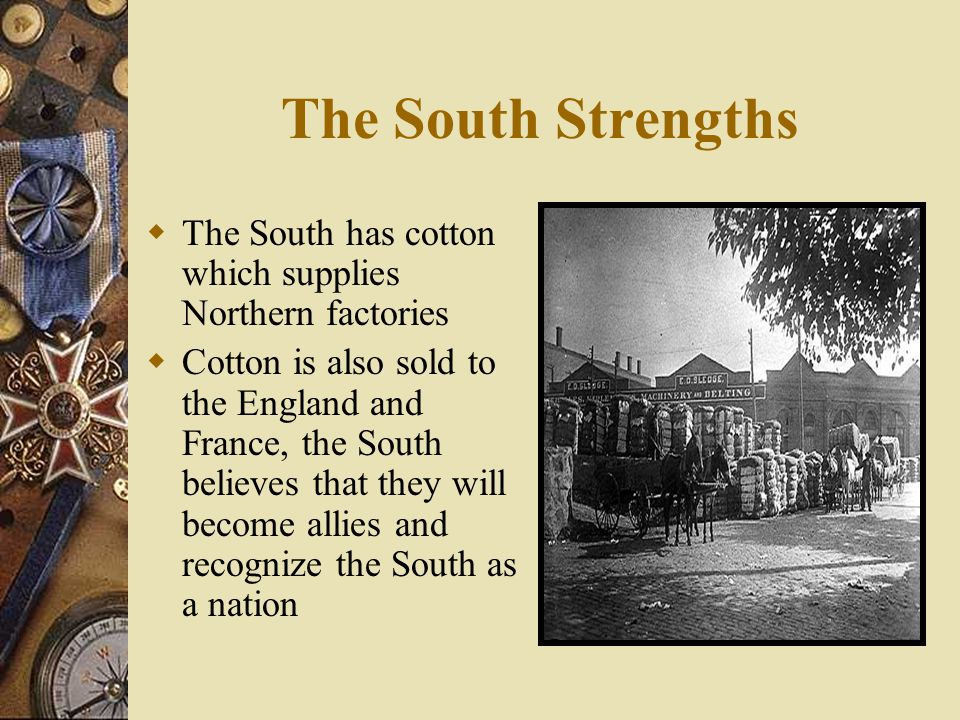 The South Strengths The South has cotton which supplies Northern factories.