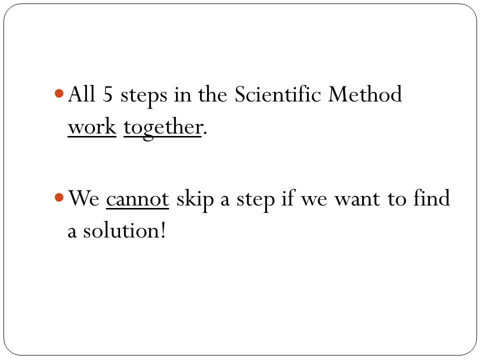 All 5 steps in the Scientific Method work together.