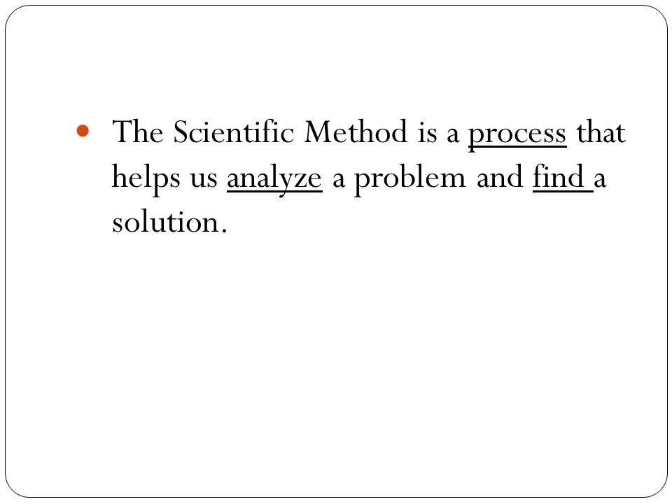 The Scientific Method is a process that helps us analyze a problem and find a solution.