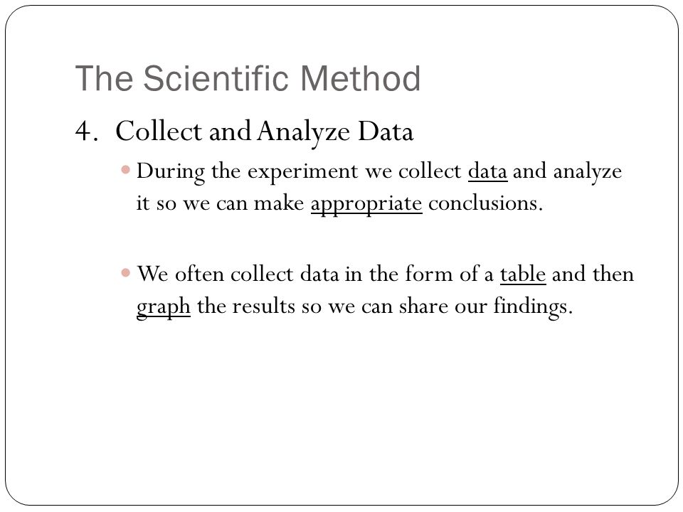 The Scientific Method 4. Collect and Analyze Data