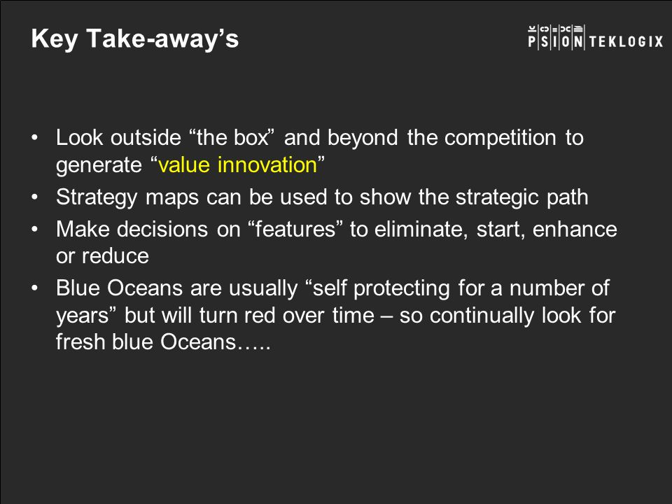 Key Take-away's Look outside the box and beyond the competition to generate value innovation