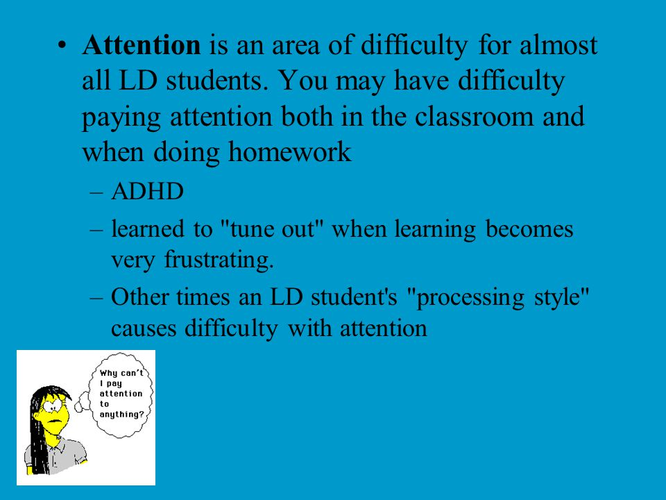 Attention is an area of difficulty for almost all LD students