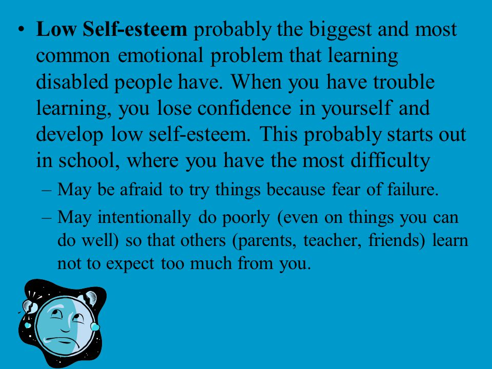 Low Self-esteem probably the biggest and most common emotional problem that learning disabled people have. When you have trouble learning, you lose confidence in yourself and develop low self-esteem. This probably starts out in school, where you have the most difficulty