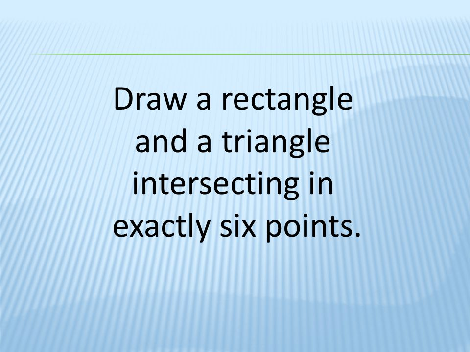 Draw a rectangle and a triangle intersecting in exactly six points.