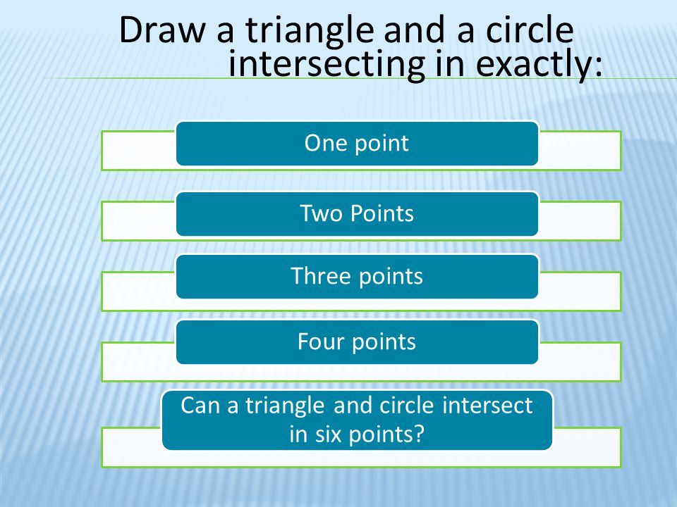 Draw a triangle and a circle intersecting in exactly: