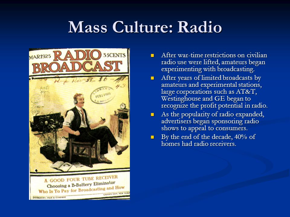Mass Culture: Radio After war-time restrictions on civilian radio use were lifted, amateurs began experimenting with broadcasting.