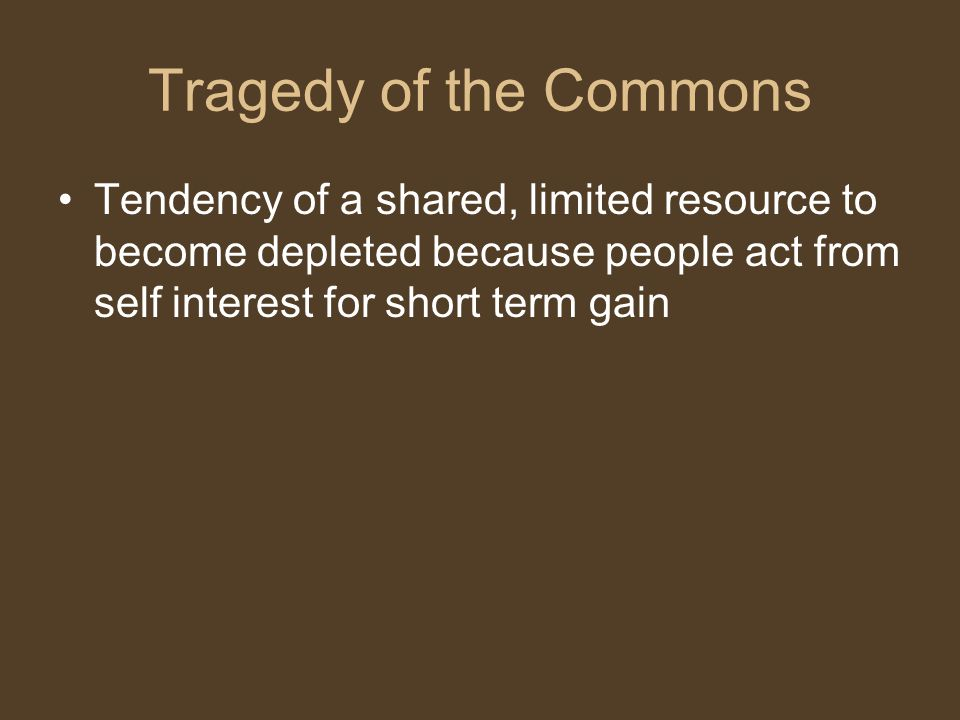 Tragedy of the Commons Tendency of a shared, limited resource to become depleted because people act from self interest for short term gain.