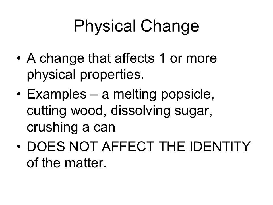 Physical Change A change that affects 1 or more physical properties.