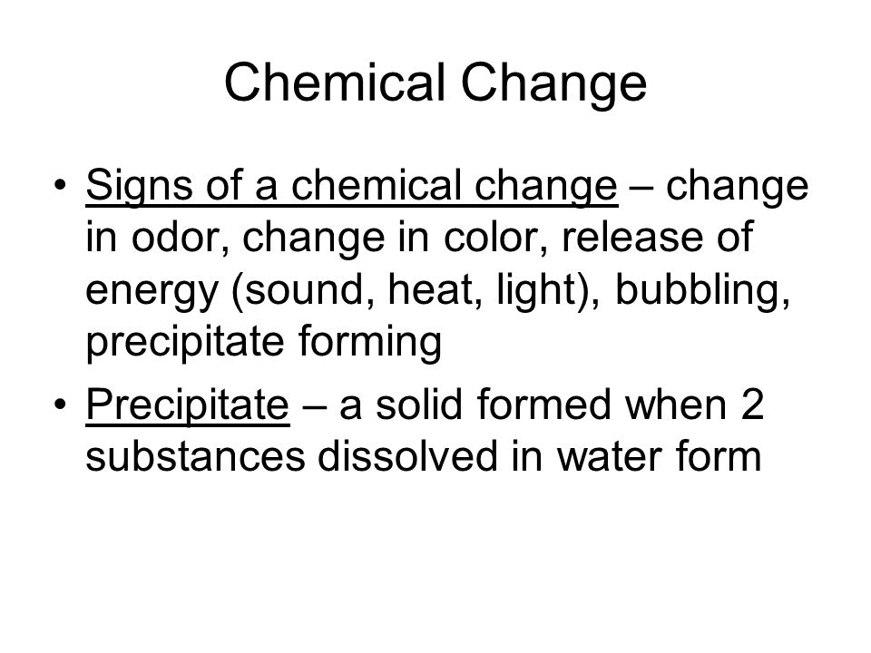Chemical Change Signs of a chemical change – change in odor, change in color, release of energy (sound, heat, light), bubbling, precipitate forming.