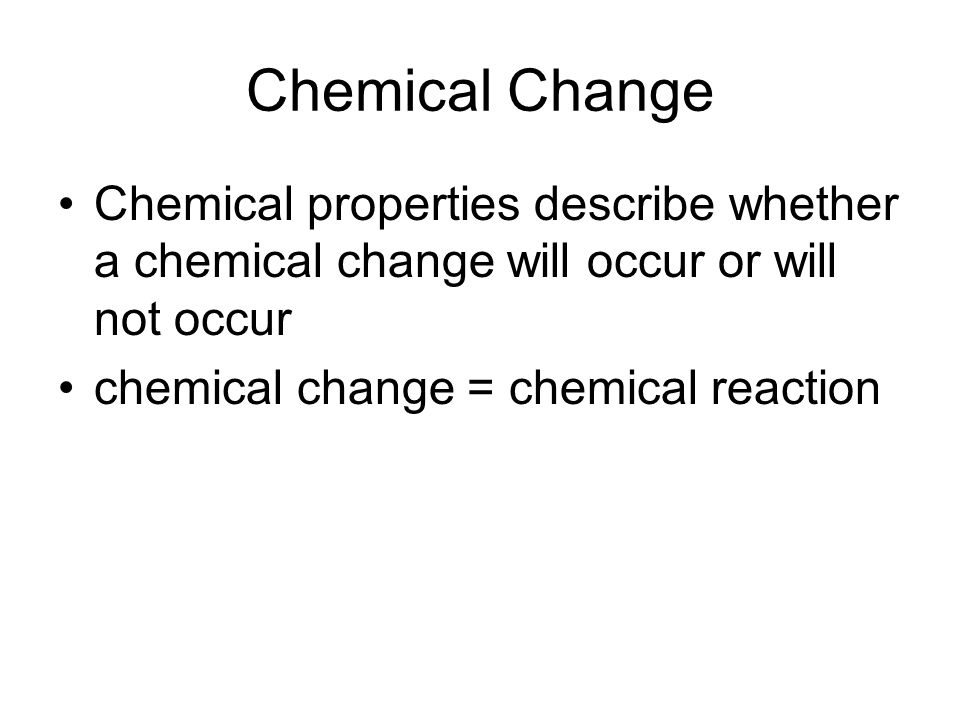 Chemical Change Chemical properties describe whether a chemical change will occur or will not occur.