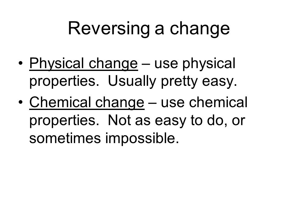 Reversing a change Physical change – use physical properties. Usually pretty easy.