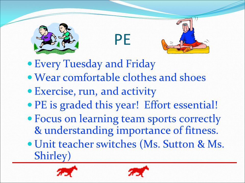 PE Every Tuesday and Friday Wear comfortable clothes and shoes