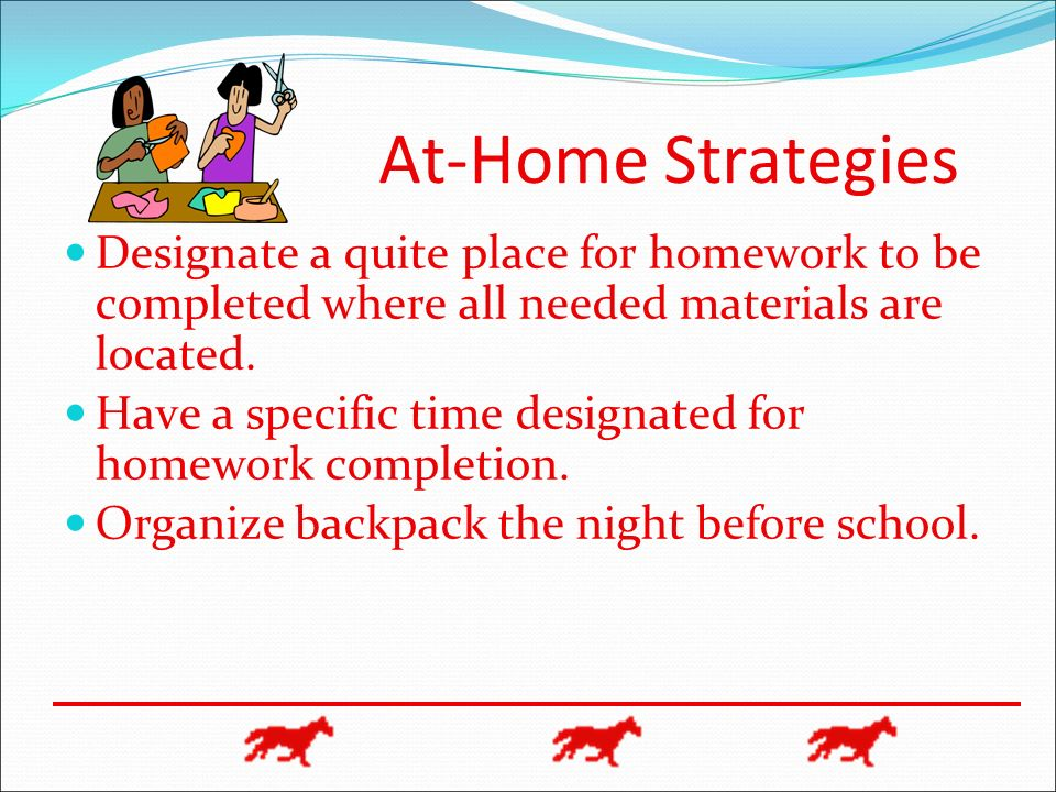 At-Home Strategies Designate a quite place for homework to be completed where all needed materials are located.