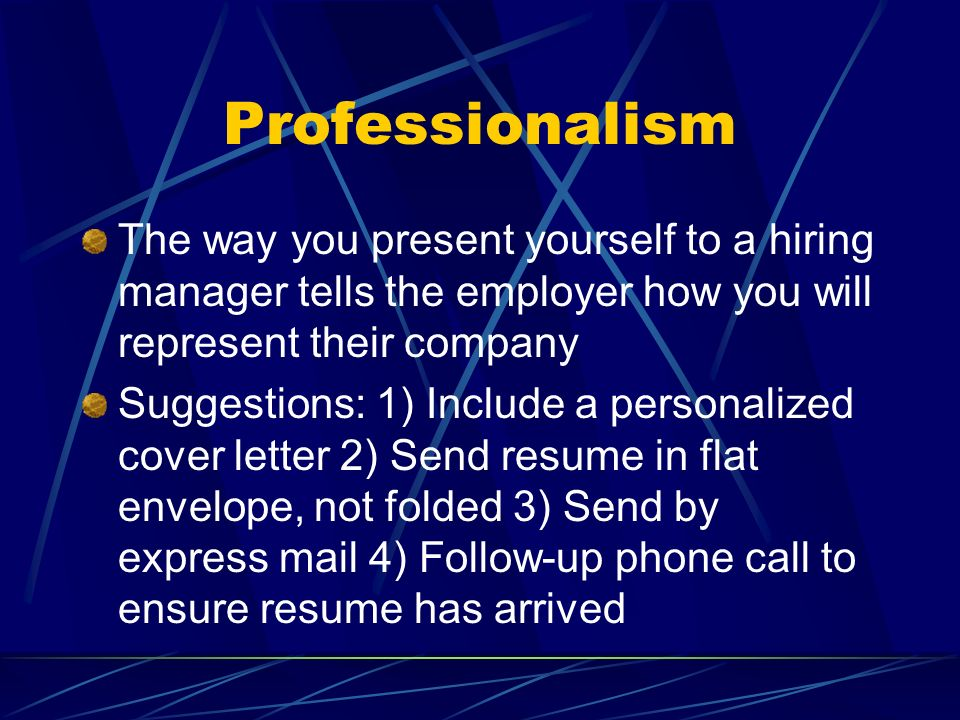 ProfessionalismThe way you present yourself to a hiring manager tells the employer how you will represent their company.