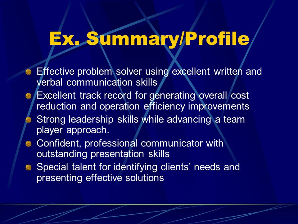 Ex. Summary/ProfileEffective problem solver using excellent written and verbal communication skills.