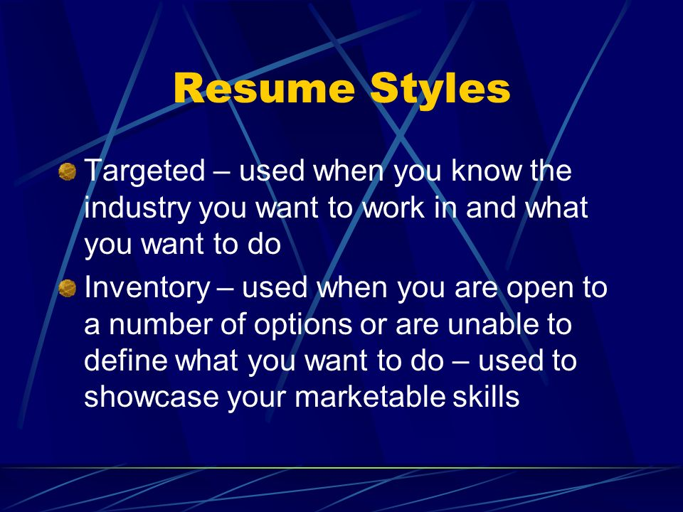Resume Styles Targeted – used when you know the industry you want to work in and what you want to do.