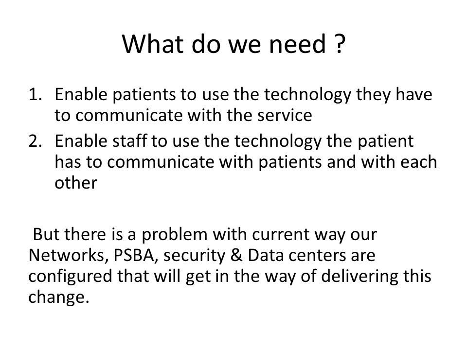 What do we need Enable patients to use the technology they have to communicate with the service.