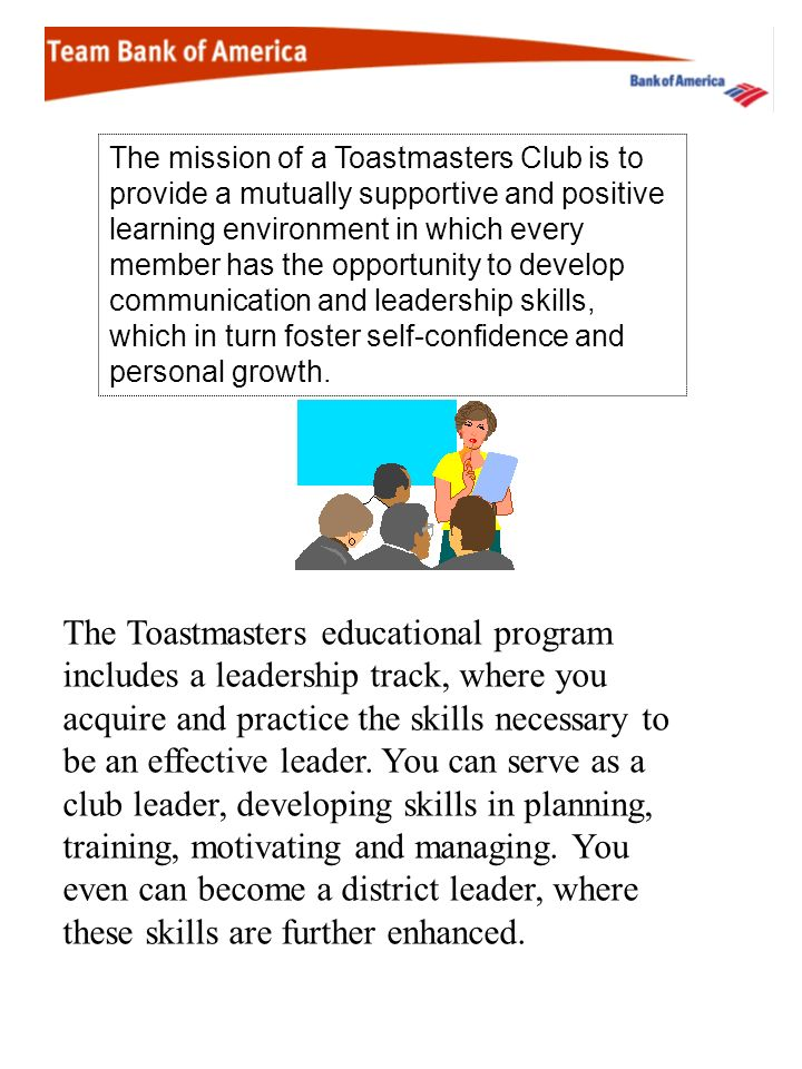 The mission of a Toastmasters Club is to provide a mutually supportive and positive learning environment in which every member has the opportunity to develop communication and leadership skills, which in turn foster self-confidence and personal growth.