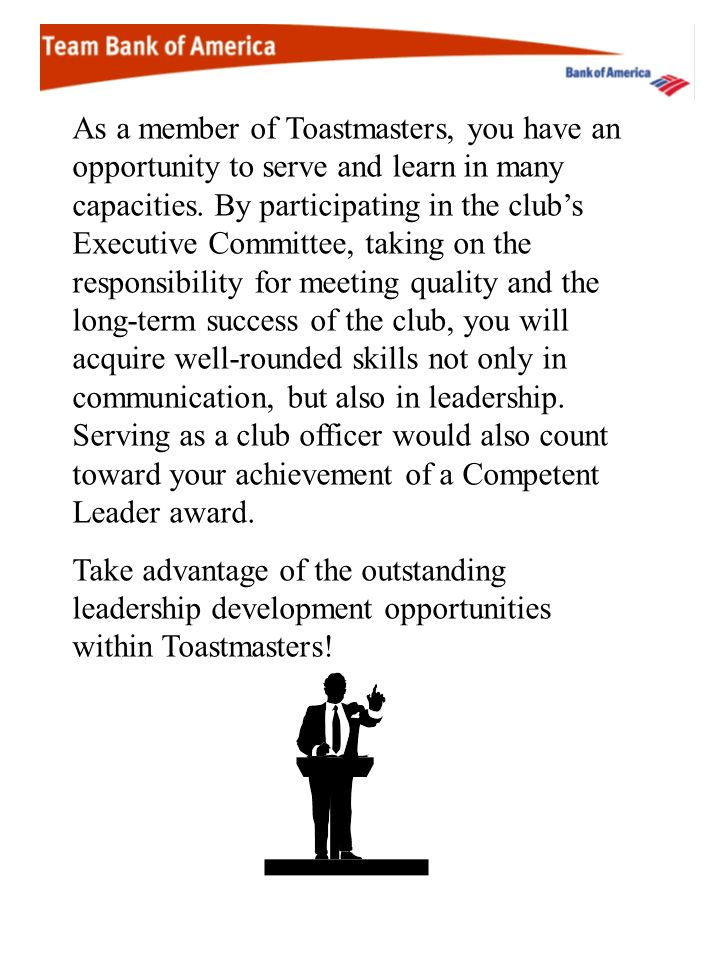 As a member of Toastmasters, you have an opportunity to serve and learn in many capacities. By participating in the club's Executive Committee, taking on the responsibility for meeting quality and the long-term success of the club, you will acquire well-rounded skills not only in communication, but also in leadership. Serving as a club officer would also count toward your achievement of a Competent Leader award.