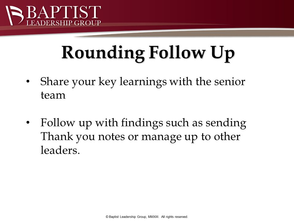 Rounding Follow Up Share your key learnings with the senior team