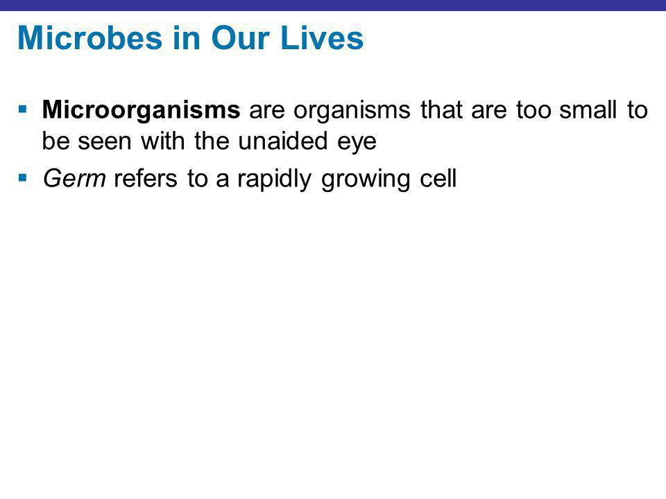 Microbes in Our Lives Microorganisms are organisms that are too small to be seen with the unaided eye.