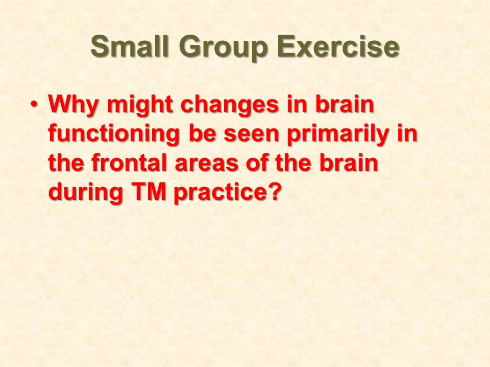 Small Group Exercise Why might changes in brain functioning be seen primarily in the frontal areas of the brain during TM practice