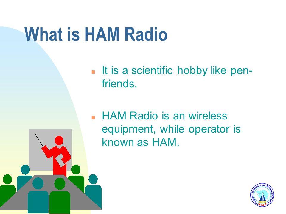 What is HAM Radio It is a scientific hobby like pen-friends.