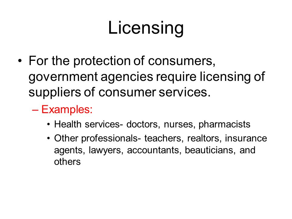 Licensing For the protection of consumers, government agencies require licensing of suppliers of consumer services.