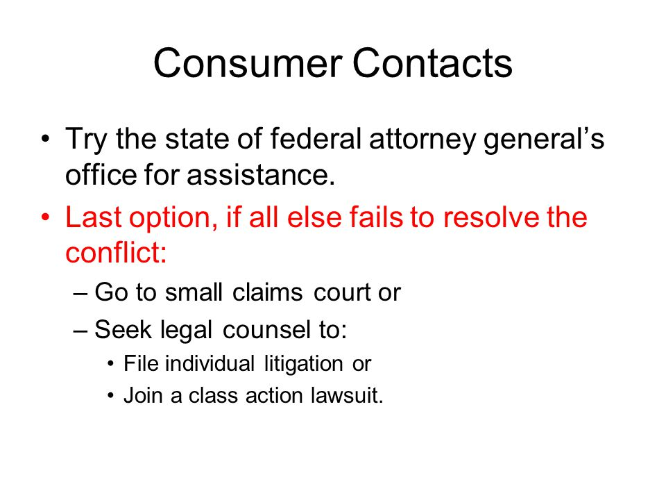 Consumer Contacts Try the state of federal attorney general's office for assistance. Last option, if all else fails to resolve the conflict: